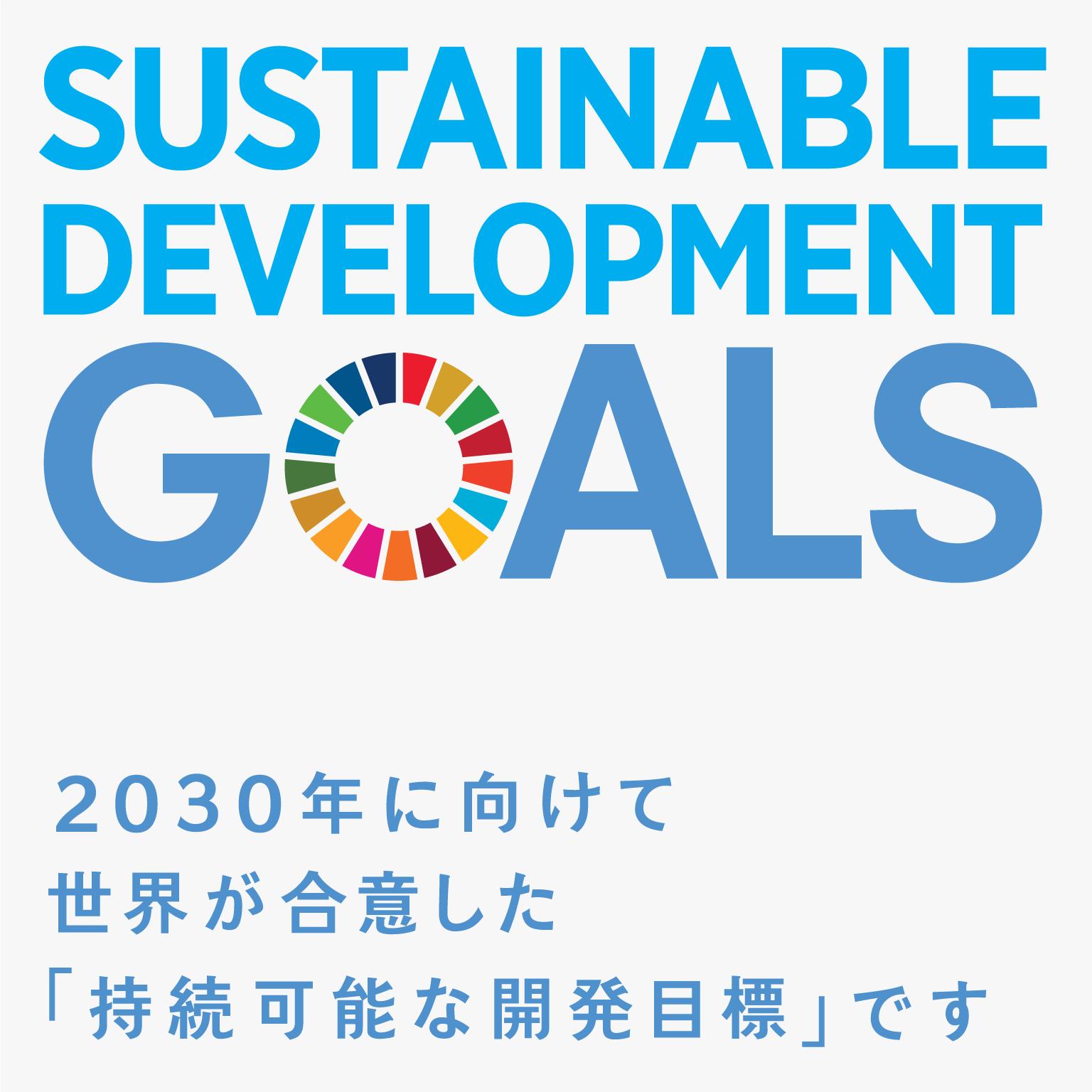 SDGs(SUSTAINABLE DEVELOPMENT GOALS) 2030年に向けて世界が合意した「持続可能な開発目標」です。